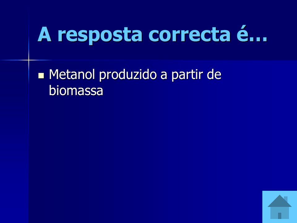 A resposta correcta é… Metanol produzido a partir de biomassa Metanol produzido a partir de biomassa