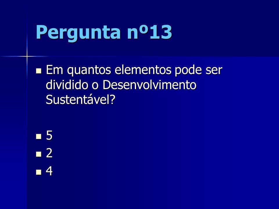 Pergunta nº13 Em quantos elementos pode ser dividido o Desenvolvimento Sustentável? Em quantos elementos pode ser dividido o Desenvolvimento Sustentáv