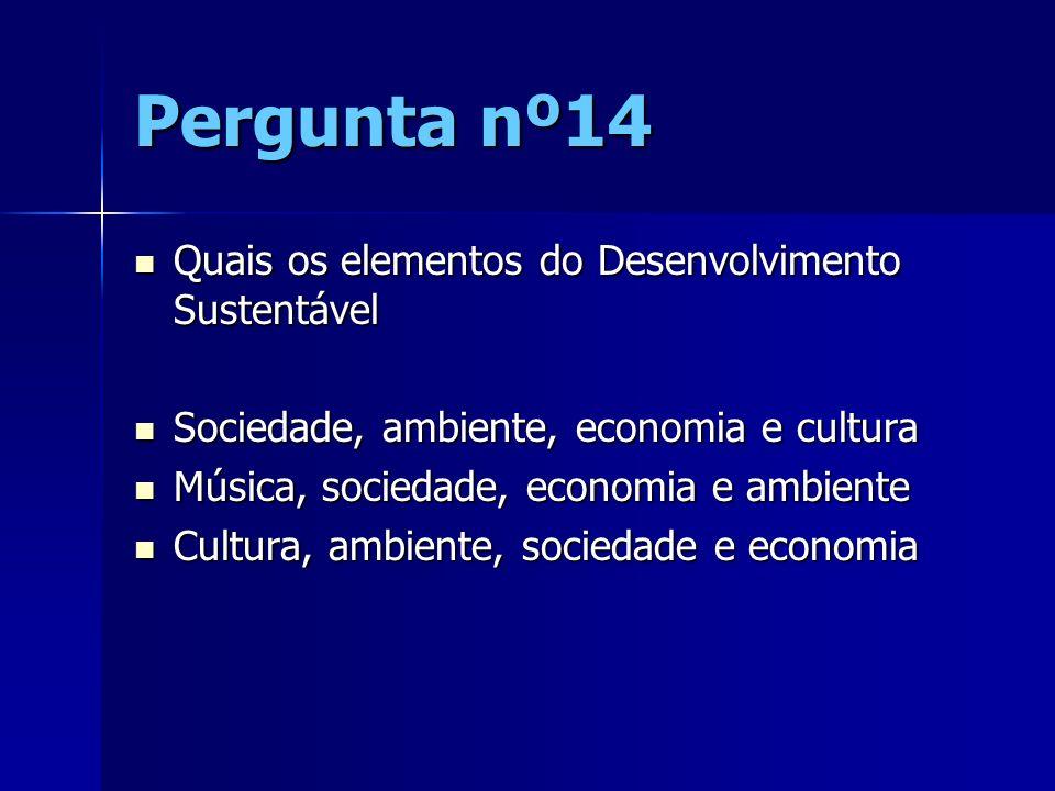 Pergunta nº14 Quais os elementos do Desenvolvimento Sustentável Quais os elementos do Desenvolvimento Sustentável Sociedade, ambiente, economia e cult