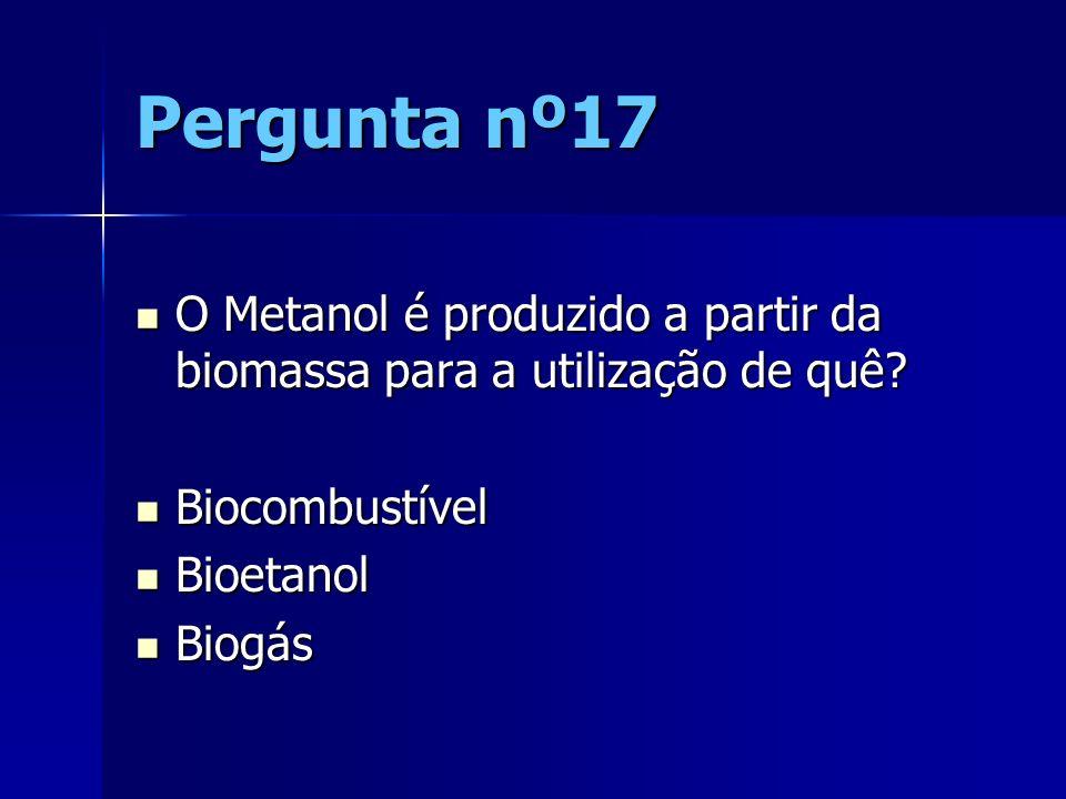 Pergunta nº17 O Metanol é produzido a partir da biomassa para a utilização de quê? O Metanol é produzido a partir da biomassa para a utilização de quê