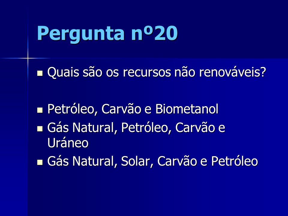 Pergunta nº20 Quais são os recursos não renováveis? Quais são os recursos não renováveis? Petróleo, Carvão e Biometanol Petróleo, Carvão e Biometanol
