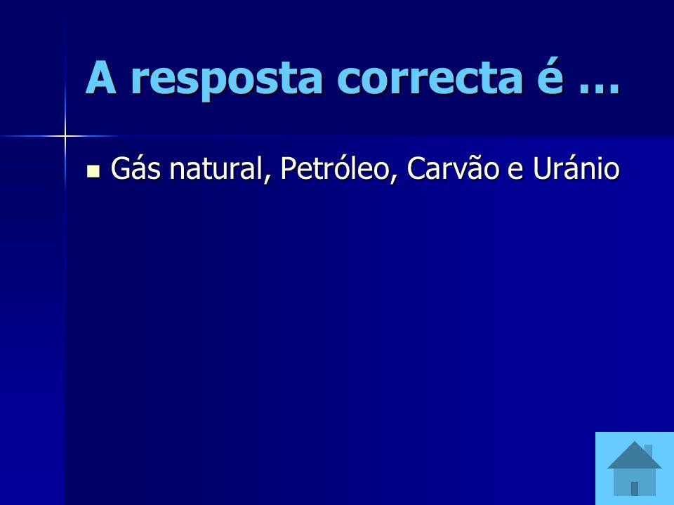 A resposta correcta é … Gás natural, Petróleo, Carvão e Uránio Gás natural, Petróleo, Carvão e Uránio