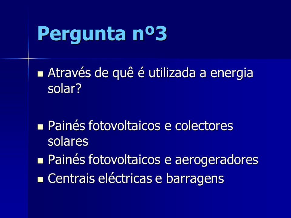 Pergunta nº3 Através de quê é utilizada a energia solar? Através de quê é utilizada a energia solar? Painés fotovoltaicos e colectores solares Painés