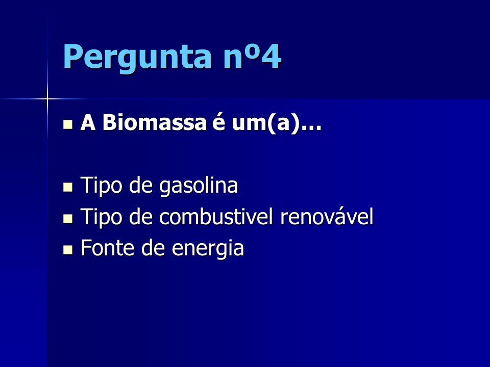 Pergunta nº4 A Biomassa é um(a)… A Biomassa é um(a)… Tipo de gasolina Tipo de gasolina Tipo de combustivel renovável Tipo de combustivel renovável Fon