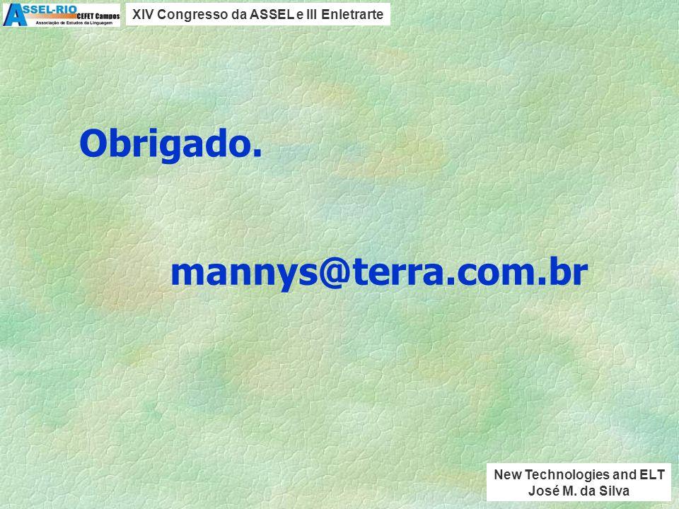 mannys@terra.com.br Objetivos de aprendizagem como FIM Alvo do professor Tecnologia como APOIO, FERRAMENTA, MEIO VIII Conclusões XIV Congresso da ASSEL e III Enletrarte New Technologies and ELT José M.