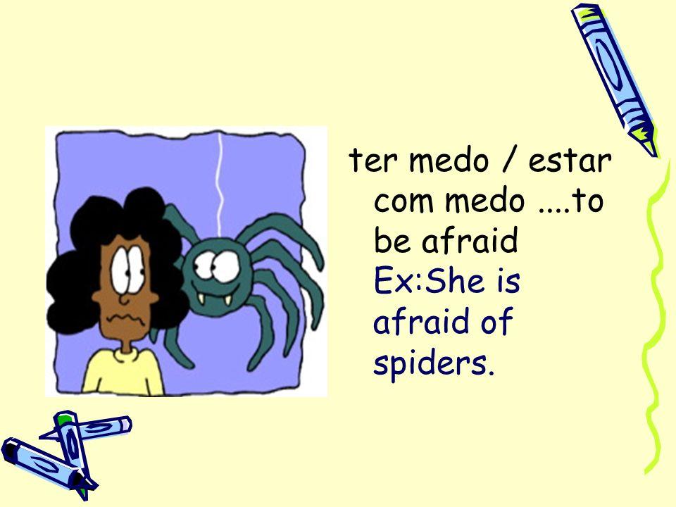 ter medo / estar com medo....to be afraid Ex:She is afraid of spiders.
