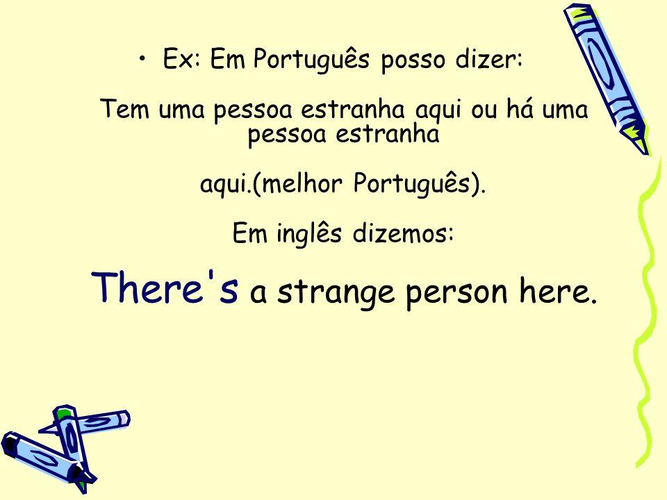 Ex: Em Português posso dizer: Tem uma pessoa estranha aqui ou há uma pessoa estranha aqui.(melhor Português). Em inglês dizemos: There's a strange per