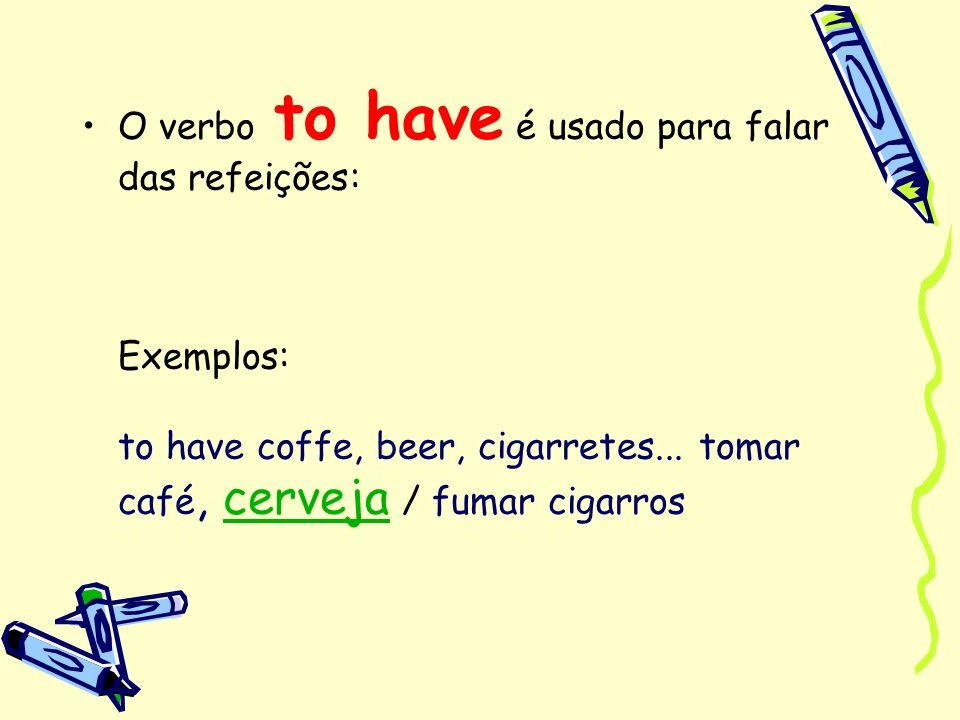 O verbo to have é usado para falar das refeições: Exemplos: to have coffe, beer, cigarretes... tomar café, cerveja / fumar cigarroscerveja
