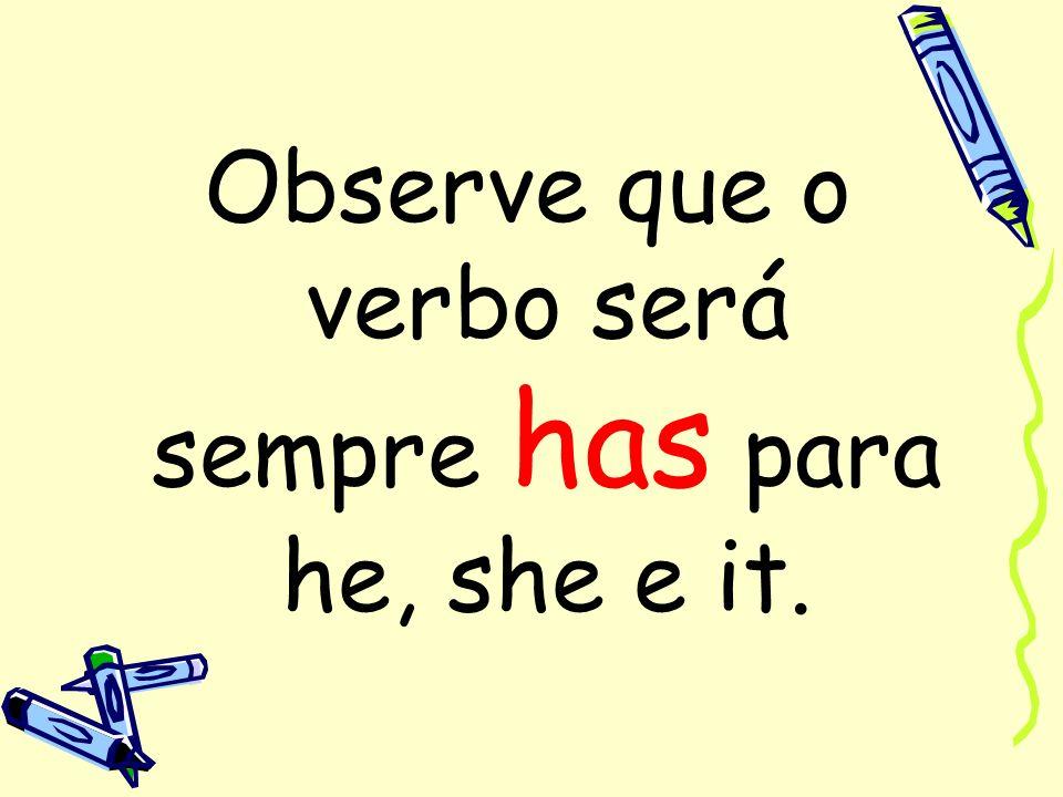 Observe que o verbo será sempre has para he, she e it.