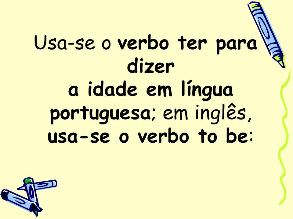 Usa-se o verbo ter para dizer a idade em língua portuguesa; em inglês, usa-se o verbo to be: