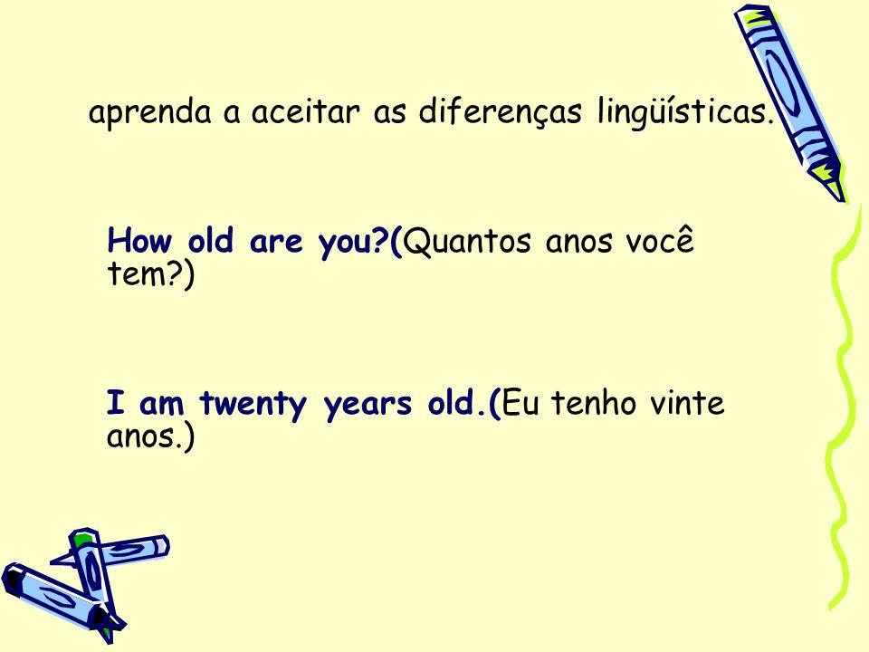 aprenda a aceitar as diferenças lingüísticas. How old are you?(Quantos anos você tem?) I am twenty years old.(Eu tenho vinte anos.)
