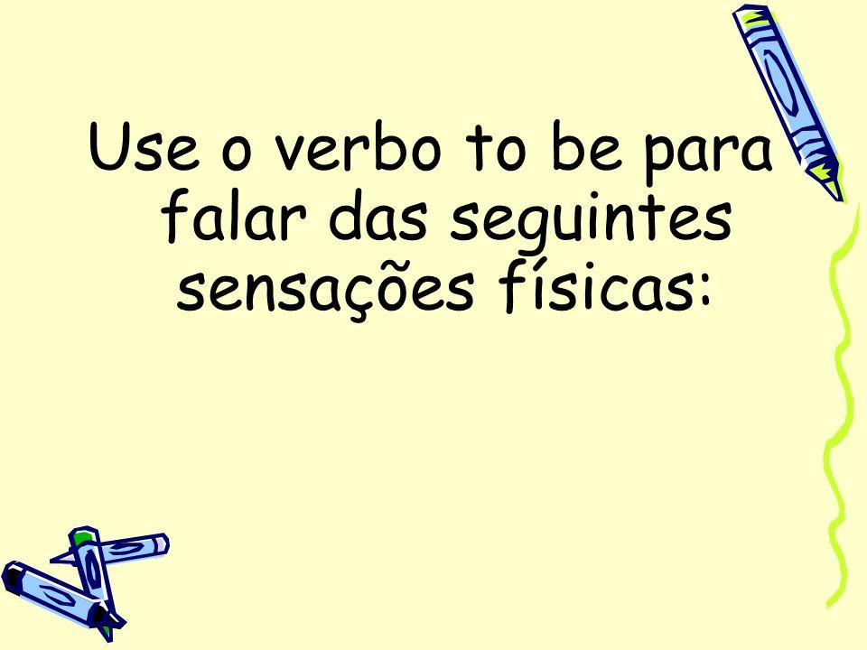 Use o verbo to be para falar das seguintes sensações físicas: