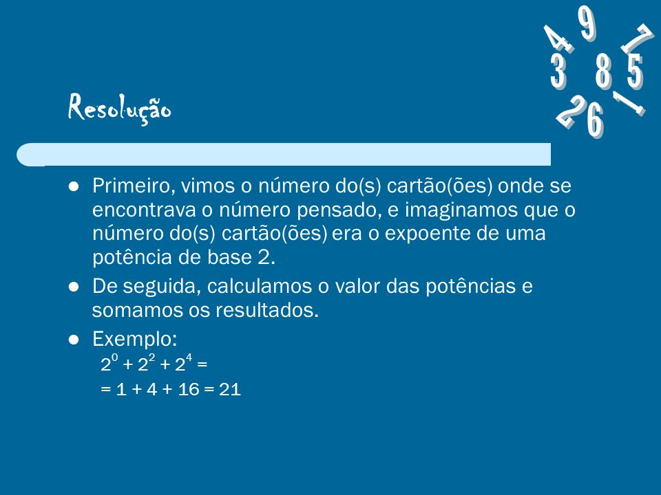 Resolução Primeiro, vimos o número do(s) cartão(ões) onde se encontrava o número pensado, e imaginamos que o número do(s) cartão(ões) era o expoente de uma potência de base 2.
