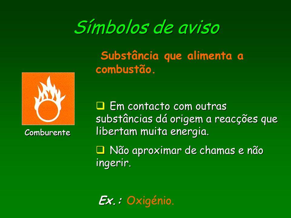 Símbolos de aviso Comburente Ex.: Ex.: Oxigénio. Substância que alimenta a combustão. Em contacto com outras substâncias dá origem a reacções que libe