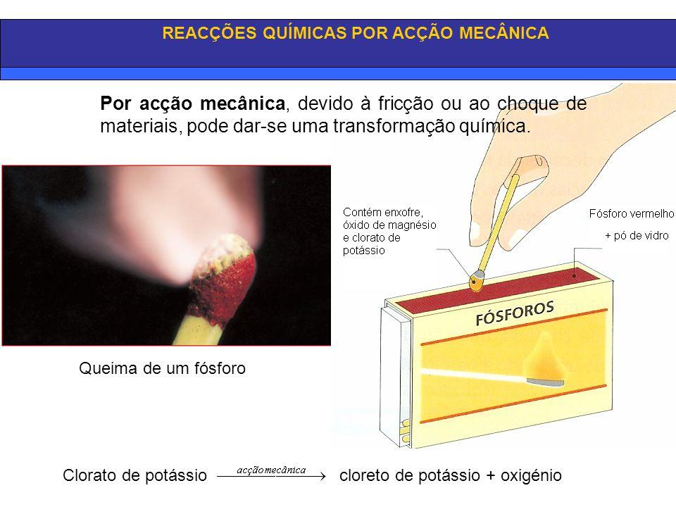 REACÇÕES QUÍMICAS POR ACÇÃO MECÂNICA Queima de um fósforo Clorato de potássio cloreto de potássio + oxigénio Por acção mecânica, devido à fricção ou a