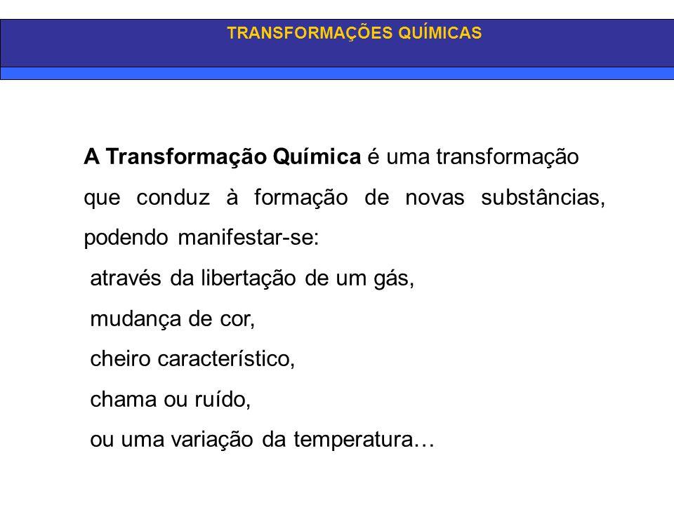 TRANSFORMAÇÕES QUÍMICAS A Transformação Química é uma transformação que conduz à formação de novas substâncias, podendo manifestar-se: através da libe