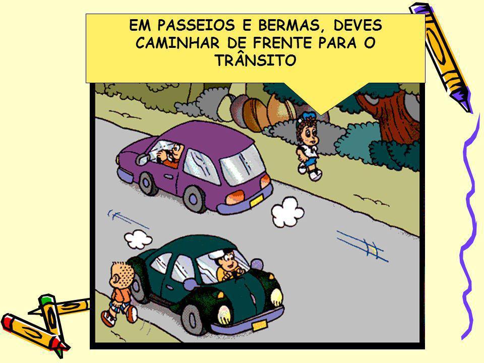 EM PASSEIOS E BERMAS, DEVES CAMINHAR DE FRENTE PARA O TRÂNSITO