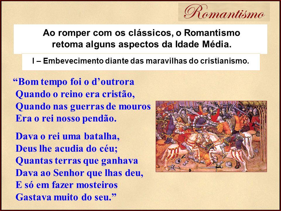 Romantismo Bom tempo foi o doutrora Quando o reino era cristão, Quando nas guerras de mouros Era o rei nosso pendão. Dava o rei uma batalha, Deus lhe