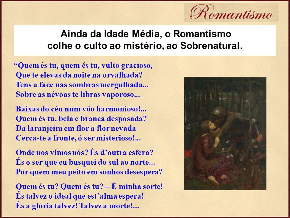 Romantismo Ainda da Idade Média, o Romantismo colhe o culto ao mistério, ao Sobrenatural. Quem és tu, quem és tu, vulto gracioso, Que te elevas da noi