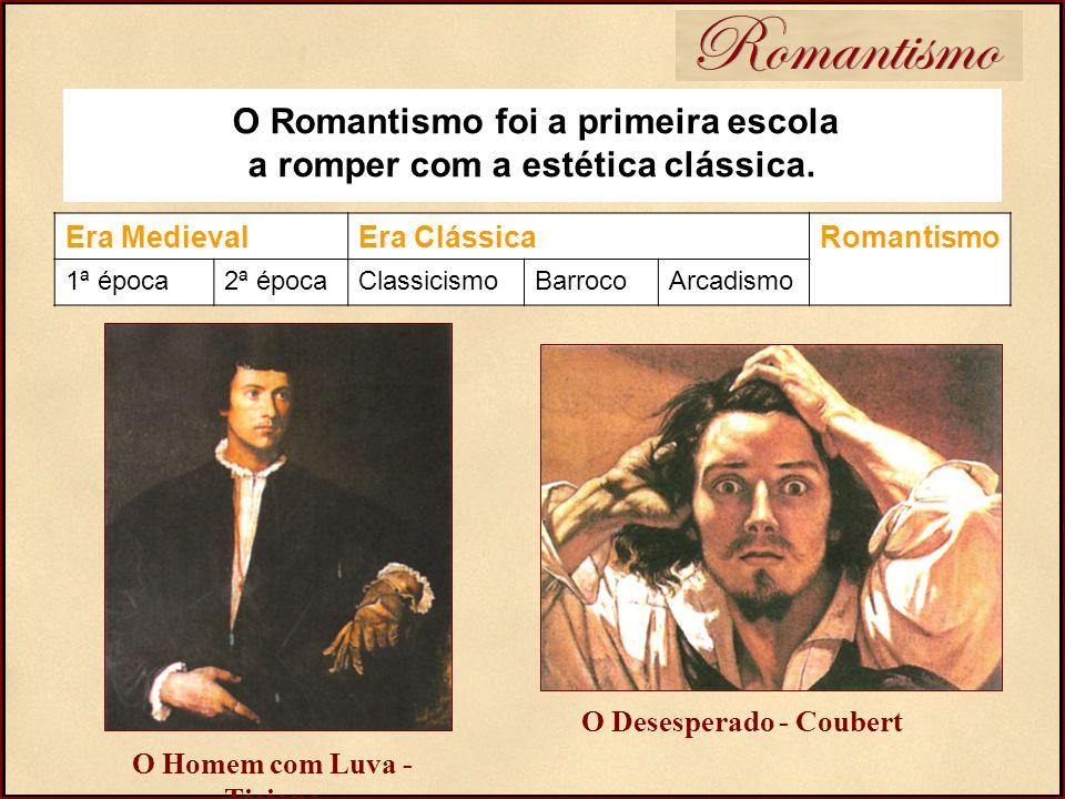 O Romantismo foi a primeira escola a romper com a estética clássica. O Homem com Luva - Ticiano O Desesperado - Coubert Romantismo Era MedievalEra Clá