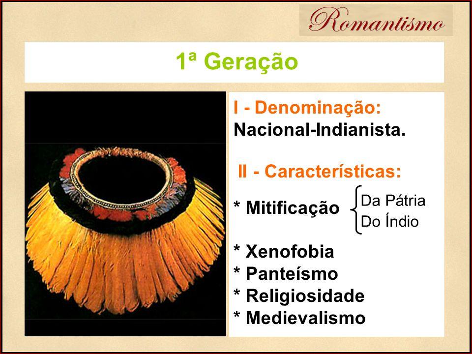 Romantismo 1ª Geração I - Denominação: Nacional-Indianista. II - Características: * Mitificação * Xenofobia * Panteísmo * Religiosidade * Medievalismo