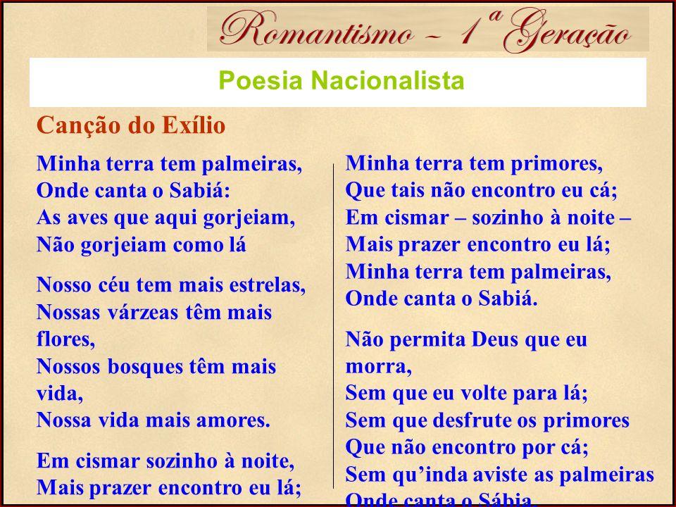 Romantismo – 1ª Geração Poesia Nacionalista Canção do Exílio Minha terra tem palmeiras, Onde canta o Sabiá: As aves que aqui gorjeiam, Não gorjeiam co
