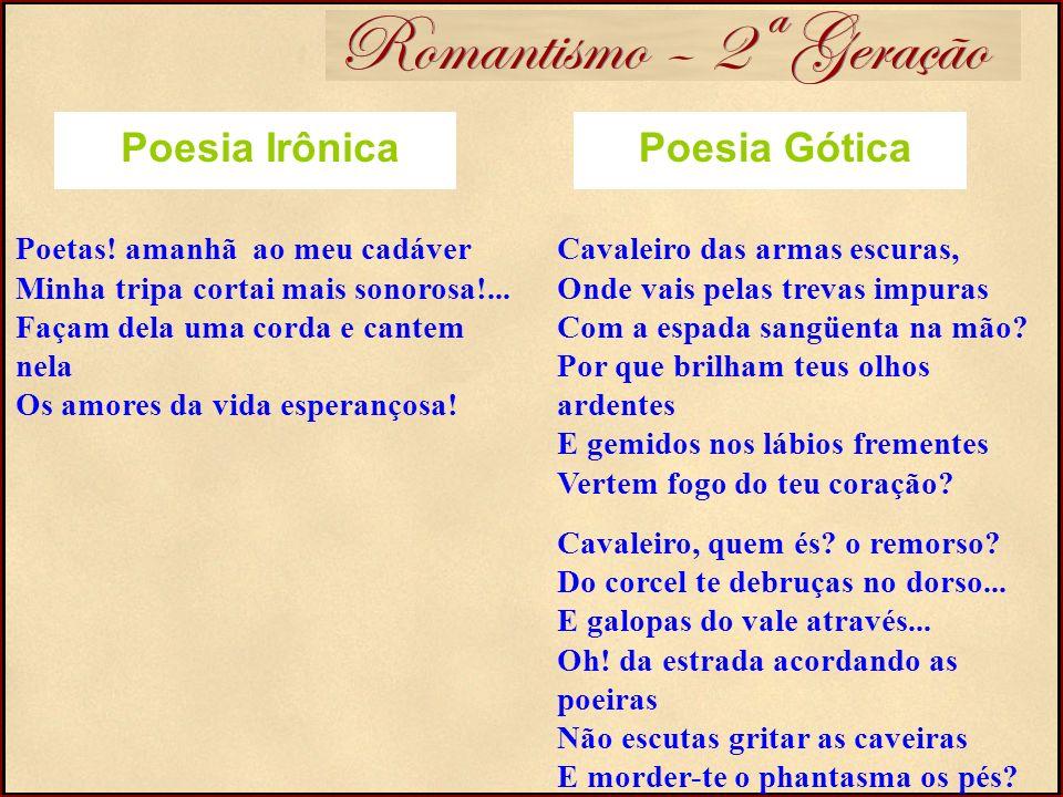 Romantismo – 2ª Geração Poesia Gótica Poetas! amanhã ao meu cadáver Minha tripa cortai mais sonorosa!... Façam dela uma corda e cantem nela Os amores