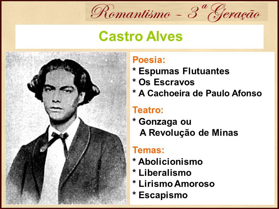 Romantismo – 3ª Geração Castro Alves Poesia: * Espumas Flutuantes * Os Escravos * A Cachoeira de Paulo Afonso Teatro: * Gonzaga ou A Revolução de Mina