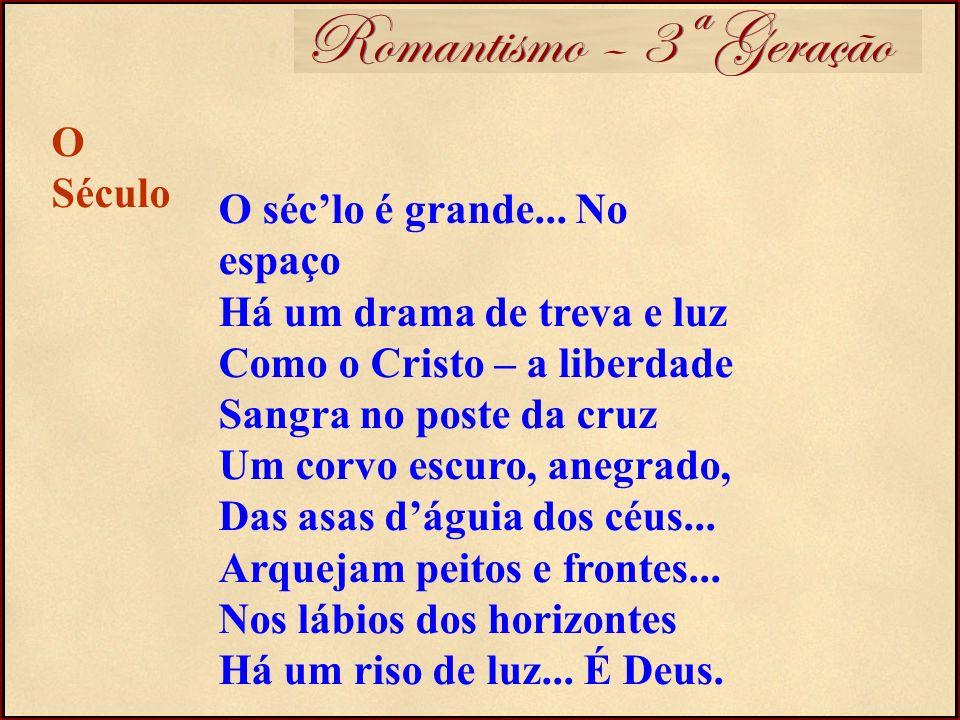Romantismo – 3ª Geração O séclo é grande... No espaço Há um drama de treva e luz Como o Cristo – a liberdade Sangra no poste da cruz Um corvo escuro,