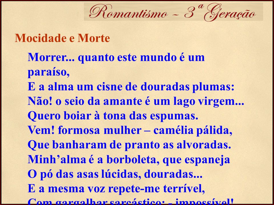 Romantismo – 3ª Geração Morrer... quanto este mundo é um paraíso, E a alma um cisne de douradas plumas: Não! o seio da amante é um lago virgem... Quer