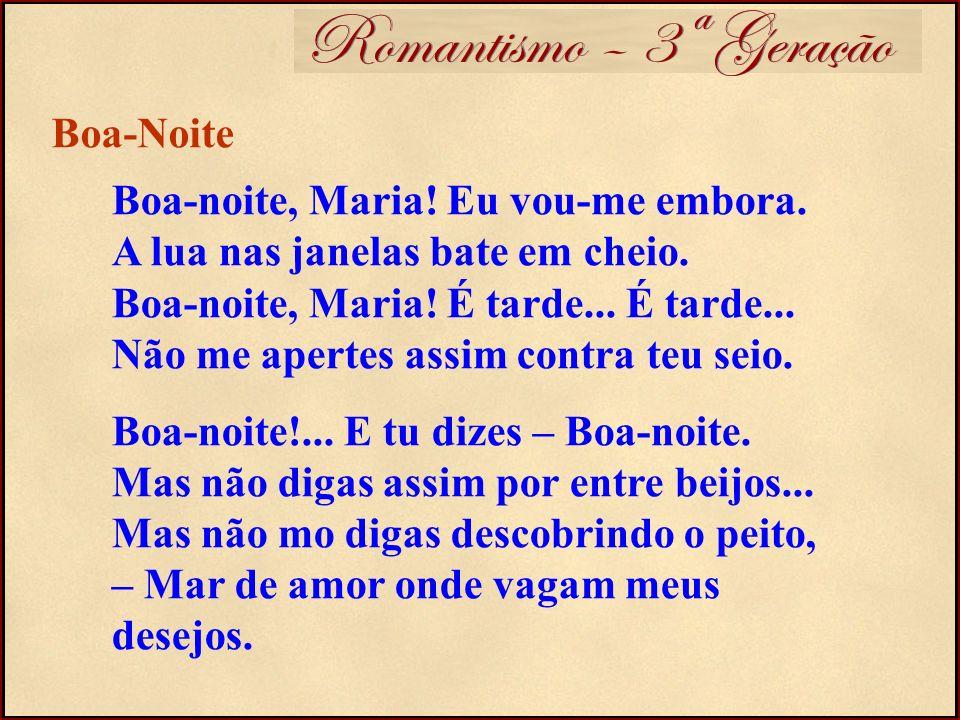 Romantismo – 3ª Geração Boa-noite, Maria! Eu vou-me embora. A lua nas janelas bate em cheio. Boa-noite, Maria! É tarde... É tarde... Não me apertes as