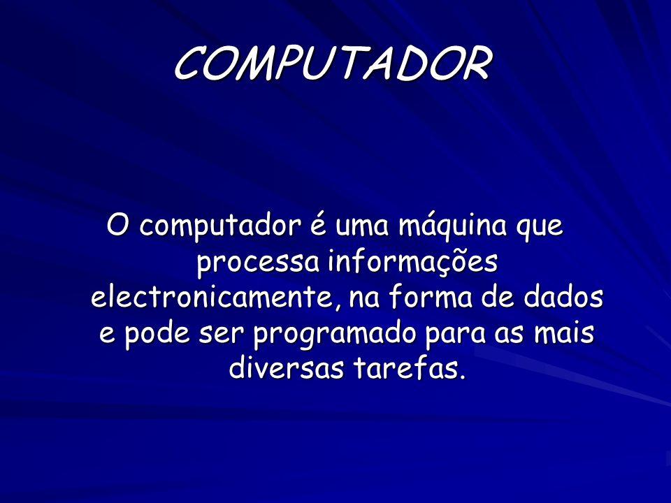 COMPUTADOR O computador é uma máquina que processa informações electronicamente, na forma de dados e pode ser programado para as mais diversas tarefas