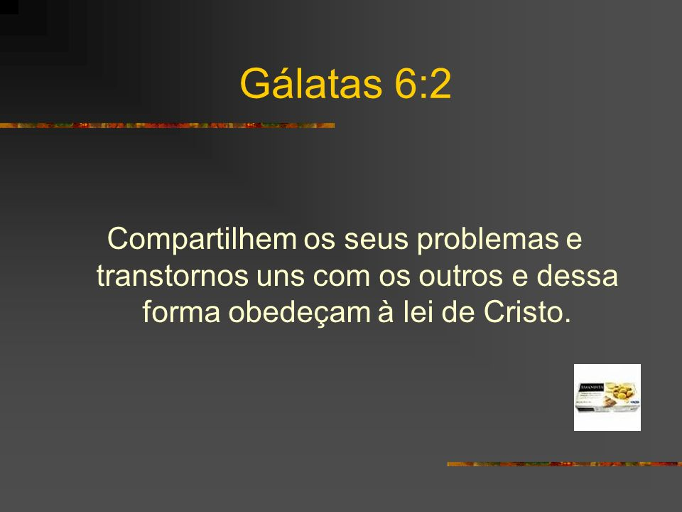 Gálatas 6:2 Compartilhem os seus problemas e transtornos uns com os outros e dessa forma obedeçam à lei de Cristo.