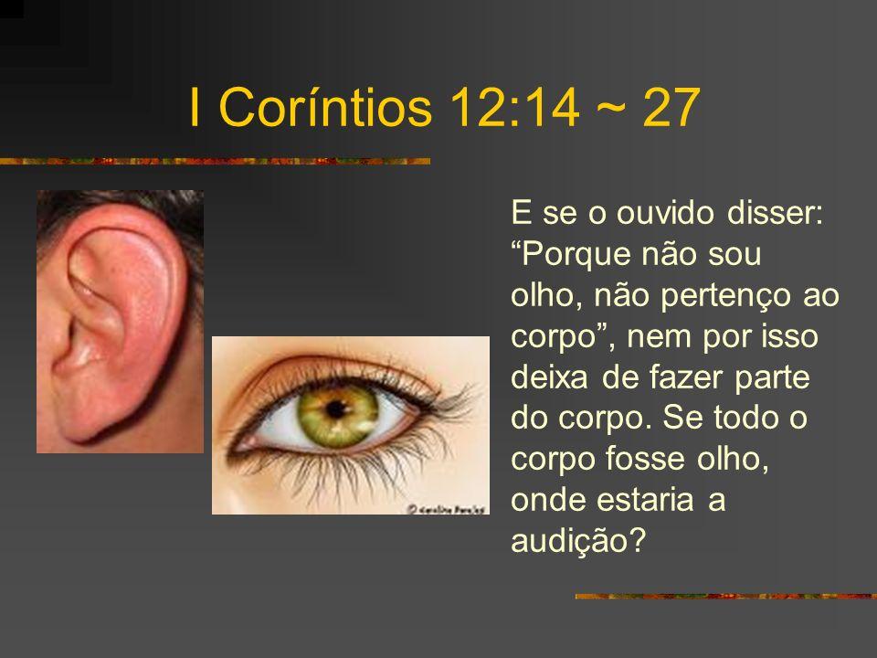 I Coríntios 12:14 ~ 27 E se o ouvido disser: Porque não sou olho, não pertenço ao corpo, nem por isso deixa de fazer parte do corpo.