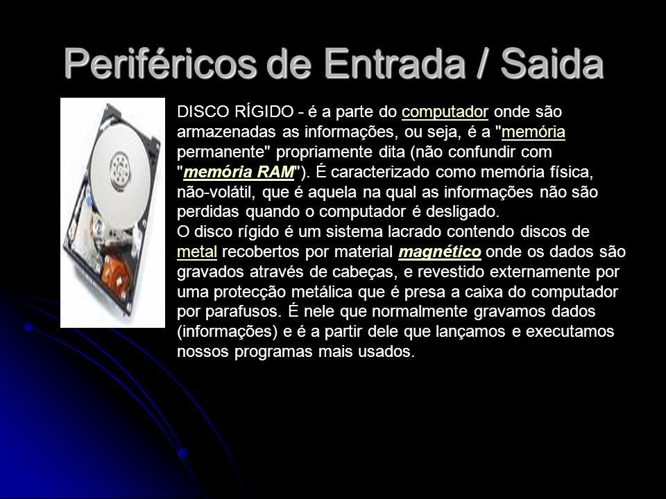 Periféricos de Entrada / Saida DISCO RÍGIDO - é a parte do computador onde são armazenadas as informações, ou seja, é a