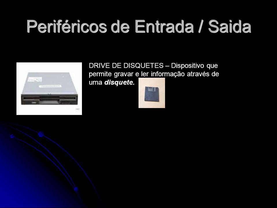 Periféricos de Entrada / Saida DRIVE DE DISQUETES – Dispositivo que permite gravar e ler informação através de uma disquete.