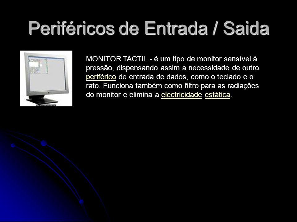Periféricos de Entrada / Saida MONITOR TACTIL - é um tipo de monitor sensível à pressão, dispensando assim a necessidade de outro periférico de entrad