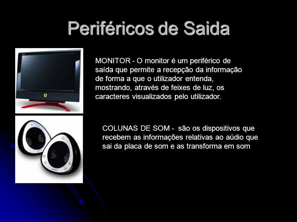 Periféricos de Saida MONITOR - O monitor é um periférico de saída que permite a recepção da informação de forma a que o utilizador entenda, mostrando,