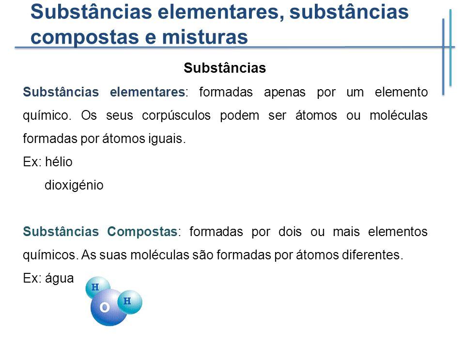 Substâncias elementares, substâncias compostas e misturas Substâncias Substâncias elementares: formadas apenas por um elemento químico. Os seus corpús