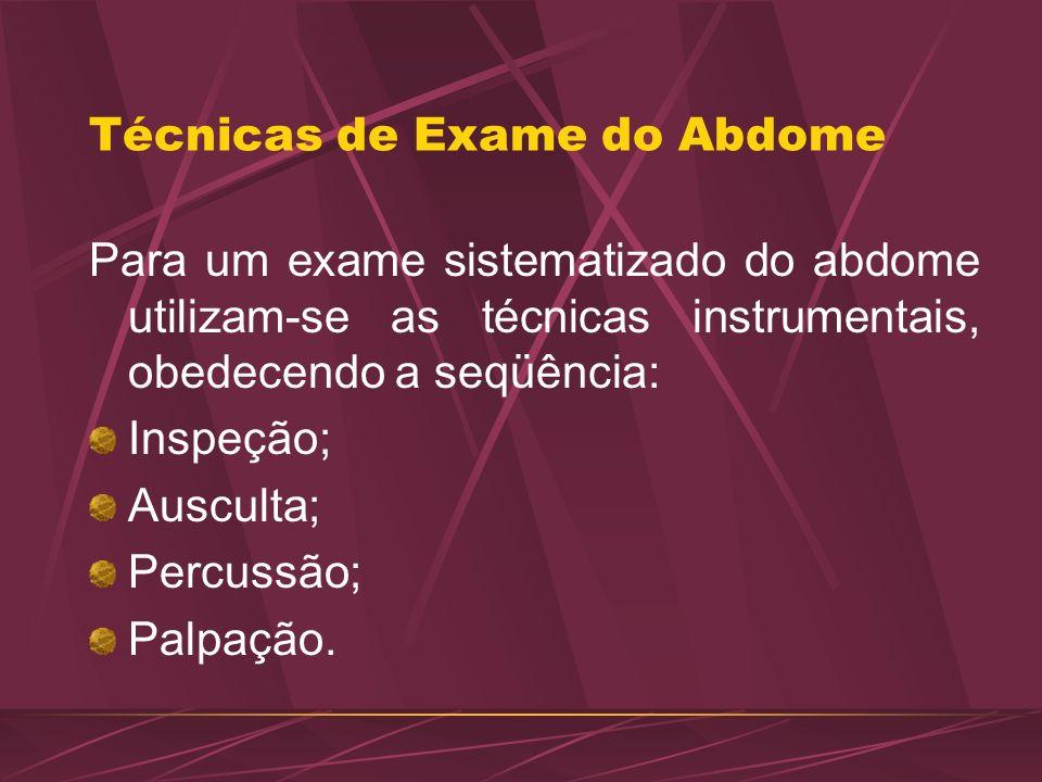 Técnicas de Exame do Abdome Para um exame sistematizado do abdome utilizam-se as técnicas instrumentais, obedecendo a seqüência: Inspeção; Ausculta; P