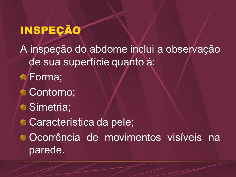 INSPEÇÃO A inspeção do abdome inclui a observação de sua superfície quanto à: Forma; Contorno; Simetria; Característica da pele; Ocorrência de movimen