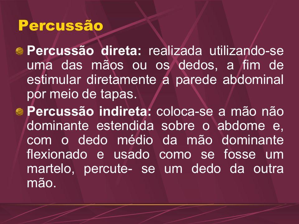 Percussão Percussão direta: realizada utilizando-se uma das mãos ou os dedos, a fim de estimular diretamente a parede abdominal por meio de tapas. Per