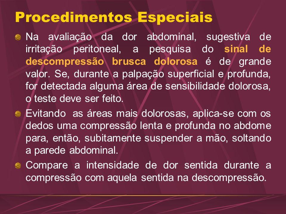 Procedimentos Especiais Na avaliação da dor abdominal, sugestiva de irritação peritoneal, a pesquisa do sinal de descompressão brusca dolorosa é de gr