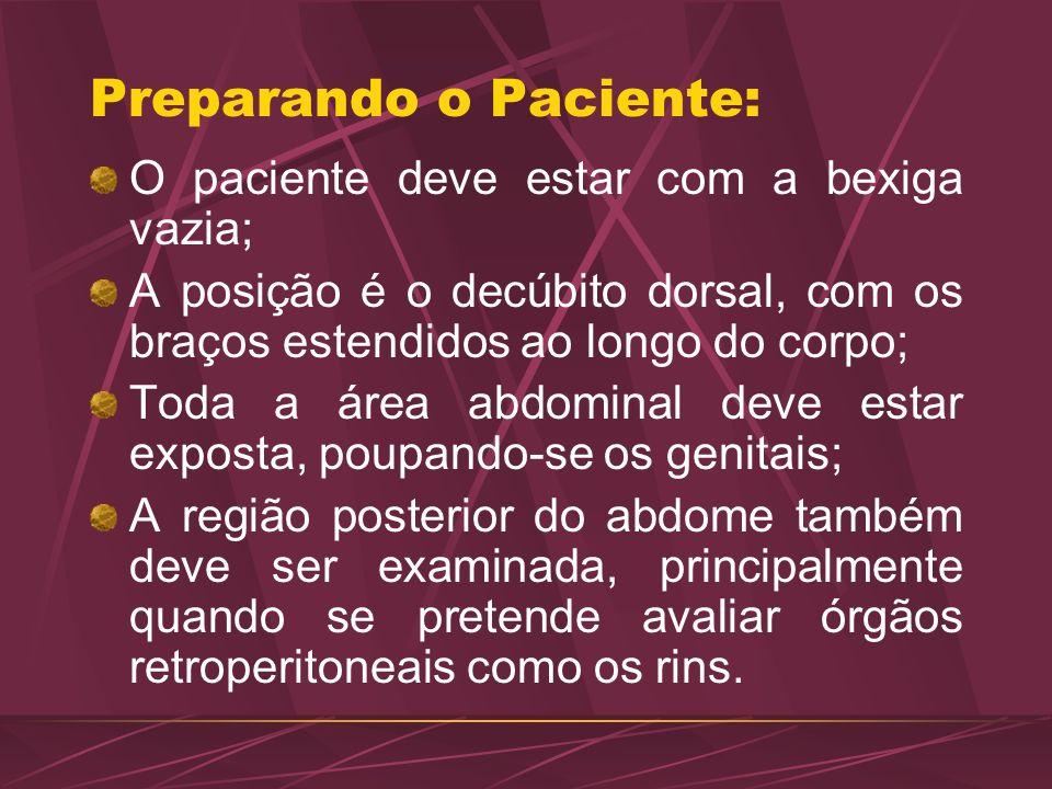 Preparando o Paciente: O paciente deve estar com a bexiga vazia; A posição é o decúbito dorsal, com os braços estendidos ao longo do corpo; Toda a áre