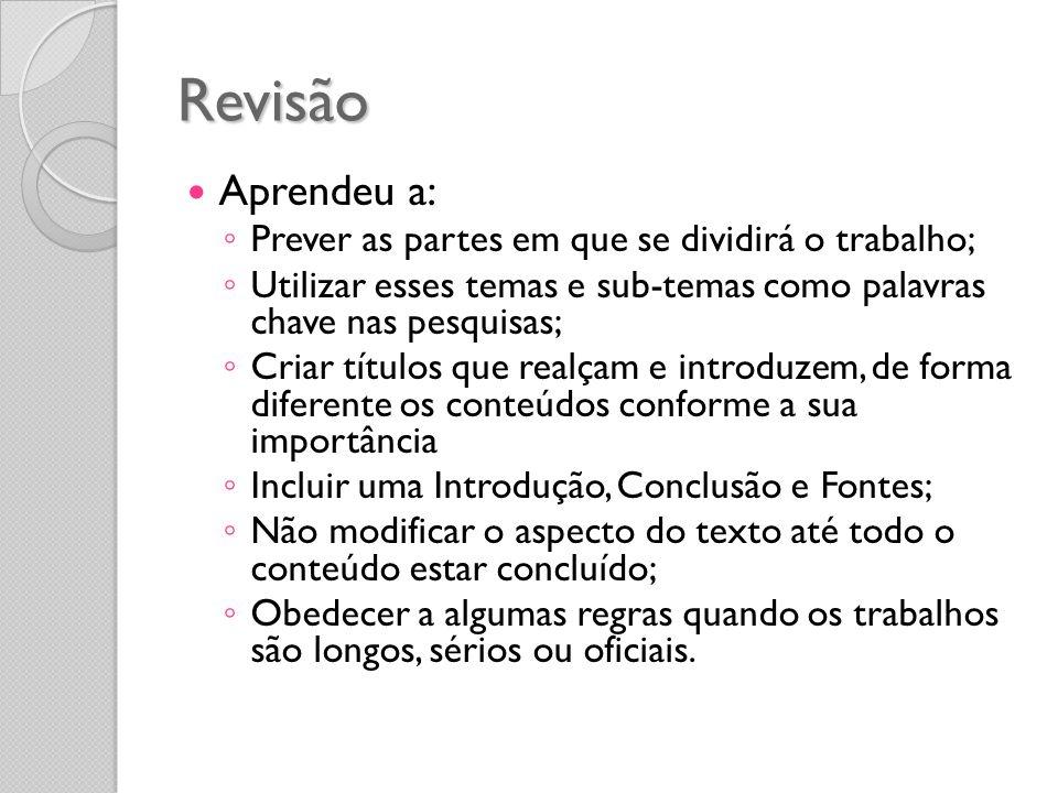 Revisão Aprendeu a: Prever as partes em que se dividirá o trabalho; Utilizar esses temas e sub-temas como palavras chave nas pesquisas; Criar títulos