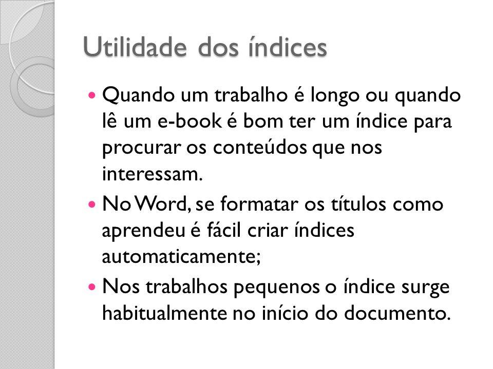 Utilidade dos índices Quando um trabalho é longo ou quando lê um e-book é bom ter um índice para procurar os conteúdos que nos interessam. No Word, se