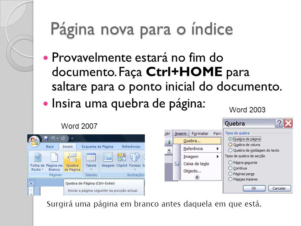 Página nova para o índice Provavelmente estará no fim do documento. Faça Ctrl+HOME para saltare para o ponto inicial do documento. Insira uma quebra d