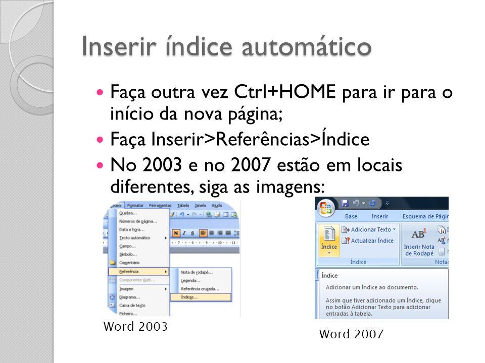 Inserir índice automático Faça outra vez Ctrl+HOME para ir para o início da nova página; Faça Inserir>Referências>Índice No 2003 e no 2007 estão em lo