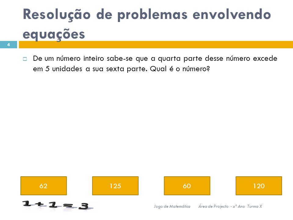 Resolução de problemas envolvendo equações 6212560120 4 Jogo de MatemáticaÁrea de Projecto - xº Ano Turma X De um número inteiro sabe-se que a quarta parte desse número excede em 5 unidades a sua sexta parte.