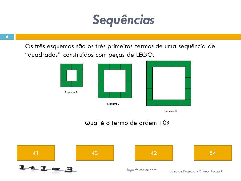 Sequências 41434254 6 Jogo de Matemática Área de Projecto - Xº Ano Turma X Os três esquemas são os três primeiros termos de uma sequência de quadrados construídos com peças de LEGO.